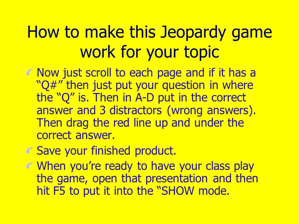 How to make this Jeopardy game work for your topic Make sure that as soon as you start editing it to make your own game, you save it under that name.