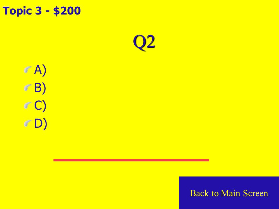 Q1 Topic 3 - $100 A) B) C) D) Back to Main Screen