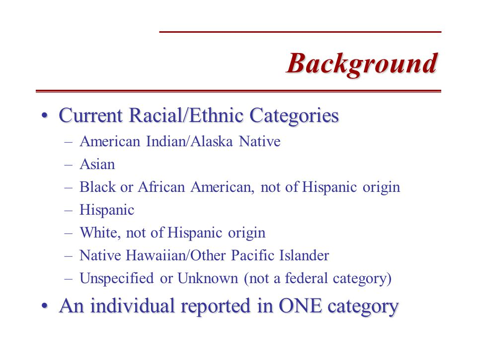 Background Current Racial/Ethnic CategoriesCurrent Racial/Ethnic Categories –American Indian/Alaska Native –Asian –Black or African American, not of Hispanic origin –Hispanic –White, not of Hispanic origin –Native Hawaiian/Other Pacific Islander –Unspecified or Unknown (not a federal category) An individual reported in ONE categoryAn individual reported in ONE category