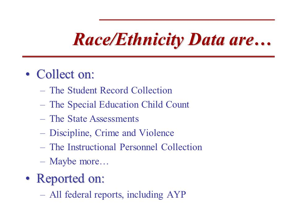 Race/Ethnicity Data are… Collect on:Collect on: –The Student Record Collection –The Special Education Child Count –The State Assessments –Discipline, Crime and Violence –The Instructional Personnel Collection –Maybe more… Reported on:Reported on: –All federal reports, including AYP