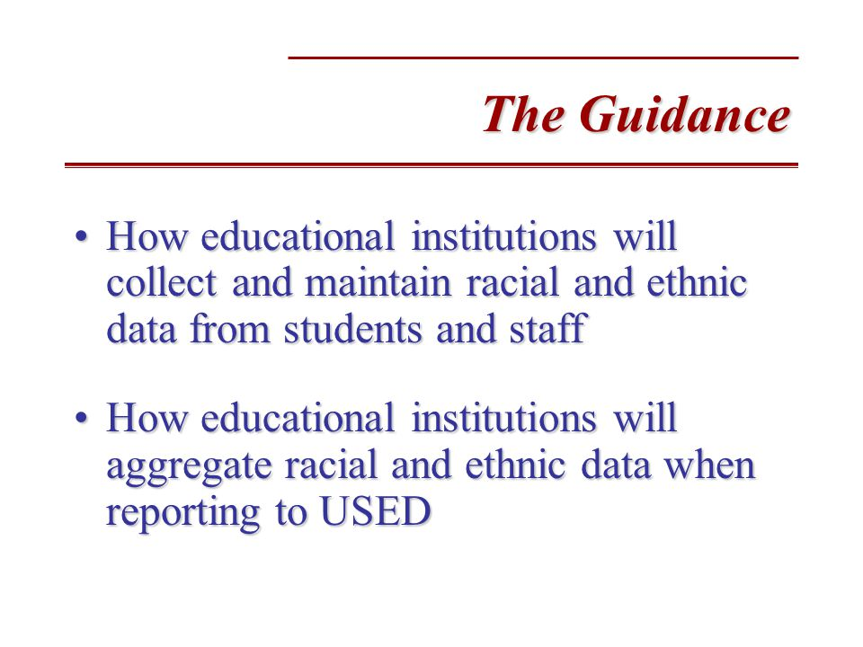 The Guidance How educational institutions will collect and maintain racial and ethnic data from students and staffHow educational institutions will collect and maintain racial and ethnic data from students and staff How educational institutions will aggregate racial and ethnic data when reporting to USEDHow educational institutions will aggregate racial and ethnic data when reporting to USED