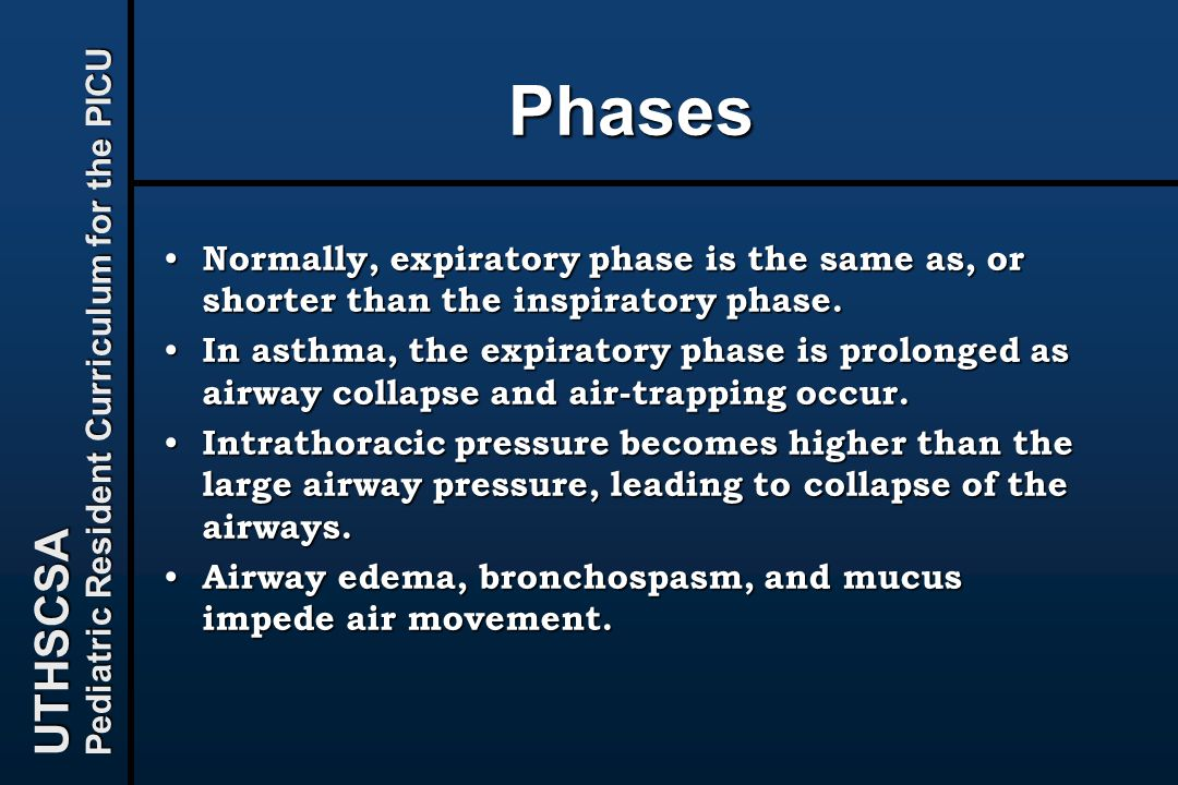 UTHSCSA Pediatric Resident Curriculum for the PICU Phases Normally, expiratory phase is the same as, or shorter than the inspiratory phase. Normally,