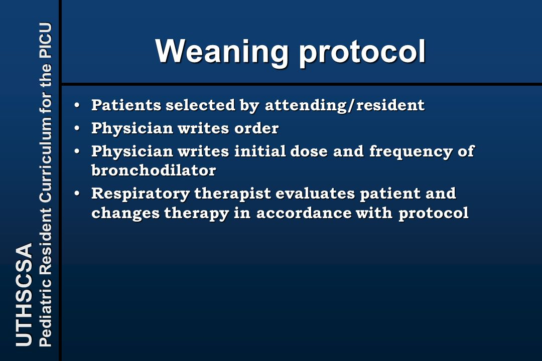 UTHSCSA Pediatric Resident Curriculum for the PICU Weaning protocol Patients selected by attending/resident Patients selected by attending/resident Physician writes order Physician writes order Physician writes initial dose and frequency of bronchodilator Physician writes initial dose and frequency of bronchodilator Respiratory therapist evaluates patient and changes therapy in accordance with protocol Respiratory therapist evaluates patient and changes therapy in accordance with protocol
