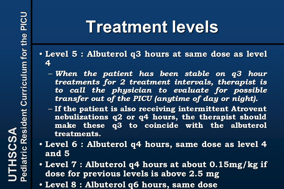 UTHSCSA Pediatric Resident Curriculum for the PICU Treatment levels Level 5 : Albuterol q3 hours at same dose as level 4 Level 5 : Albuterol q3 hours