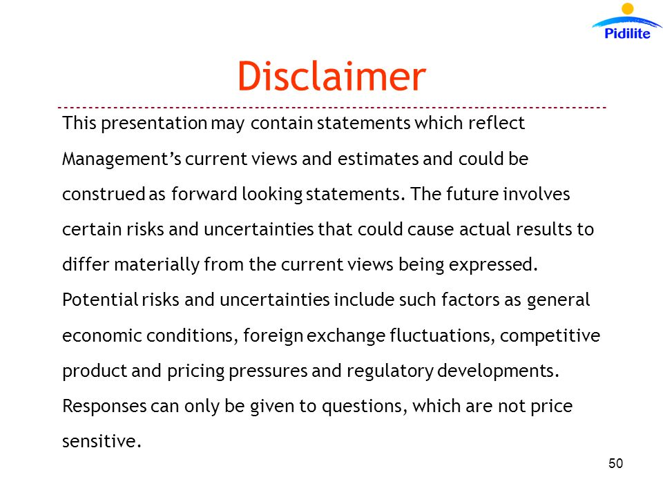 Disclaimer This presentation may contain statements which reflect Management's current views and estimates and could be construed as forward looking statements.