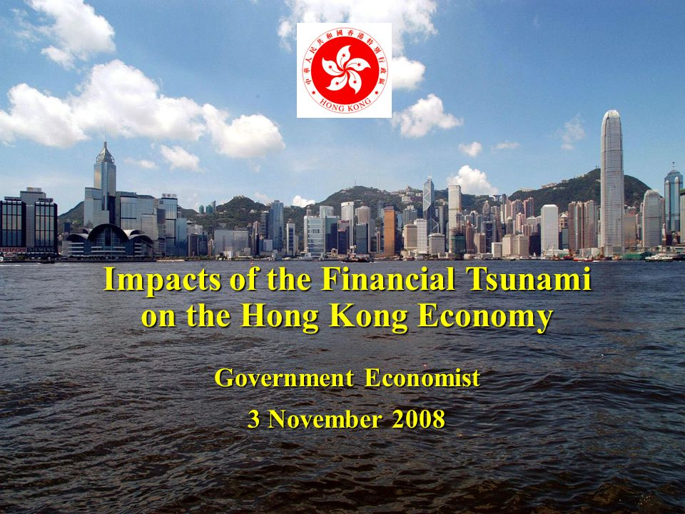 1 Impacts of the Financial Tsunami on the Hong Kong Economy Government Economist 3 November 2008
