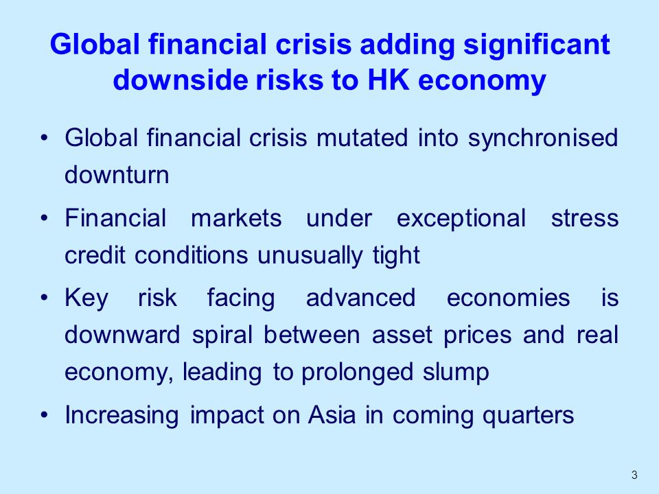 3 Global financial crisis adding significant downside risks to HK economy Global financial crisis mutated into synchronised downturn Financial markets under exceptional stress credit conditions unusually tight Key risk facing advanced economies is downward spiral between asset prices and real economy, leading to prolonged slump Increasing impact on Asia in coming quarters