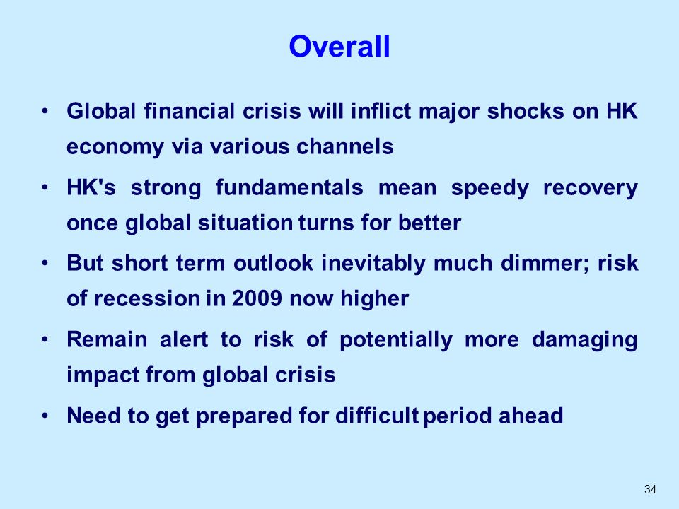 34 Overall Global financial crisis will inflict major shocks on HK economy via various channels HK s strong fundamentals mean speedy recovery once global situation turns for better But short term outlook inevitably much dimmer; risk of recession in 2009 now higher Remain alert to risk of potentially more damaging impact from global crisis Need to get prepared for difficult period ahead