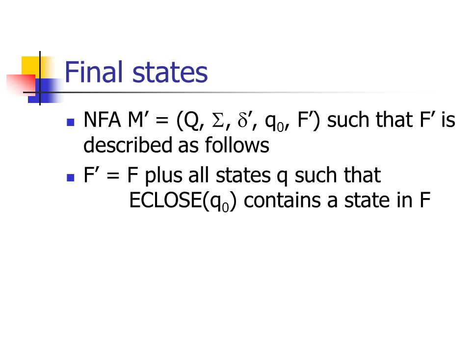 Final states NFA M' = (Q, ,  ', q 0, F') such that F' is described as follows F' = F plus all states q such that ECLOSE(q 0 ) contains a state in F