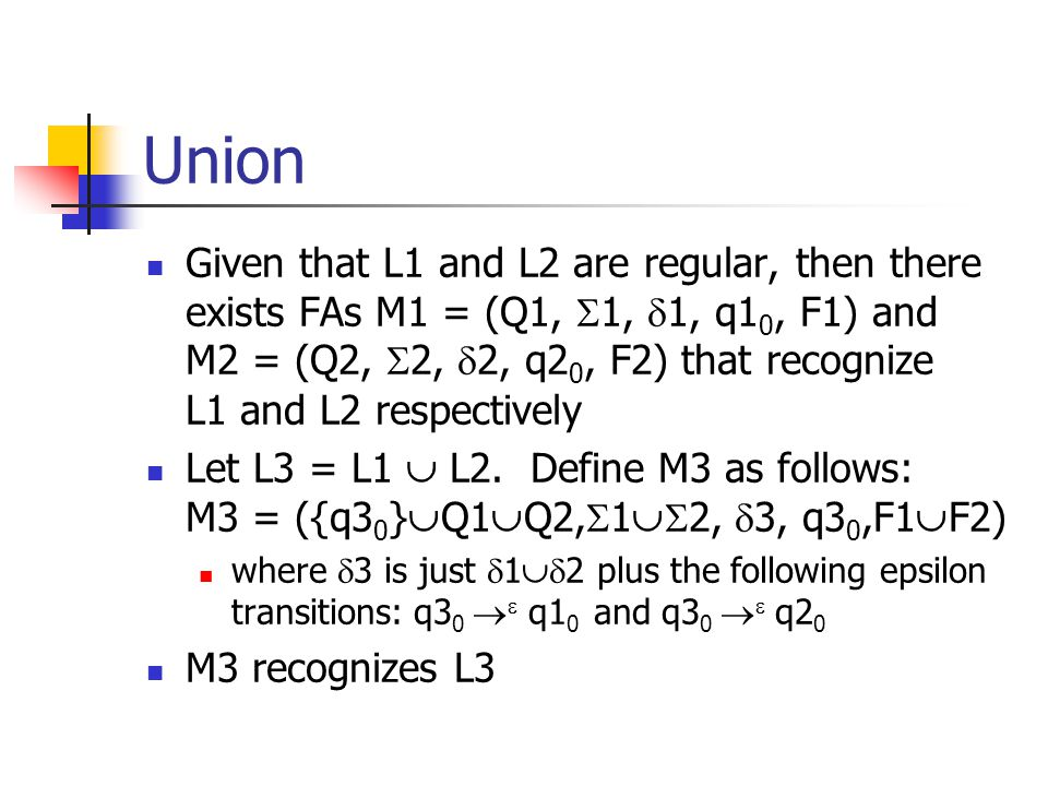 Union Given that L1 and L2 are regular, then there exists FAs M1 = (Q1,  1,  1, q1 0, F1) and M2 = (Q2,  2,  2, q2 0, F2) that recognize L1 and L2 respectively Let L3 = L1  L2.