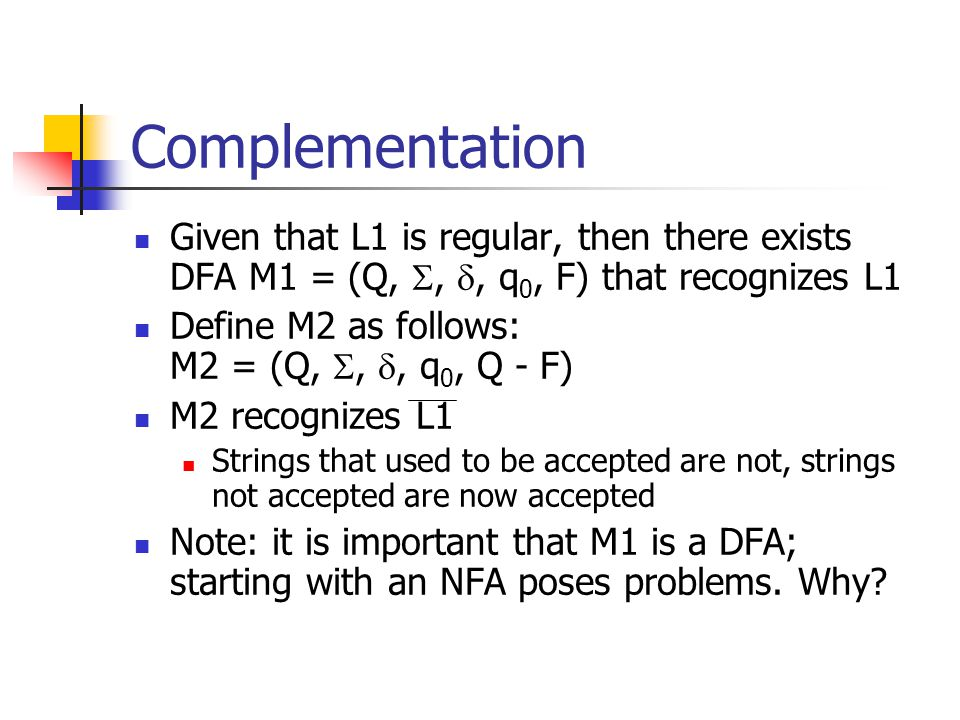 Complementation Given that L1 is regular, then there exists DFA M1 = (Q, , , q 0, F) that recognizes L1 Define M2 as follows: M2 = (Q, , , q 0, Q - F) M2 recognizes L1 Strings that used to be accepted are not, strings not accepted are now accepted Note: it is important that M1 is a DFA; starting with an NFA poses problems.