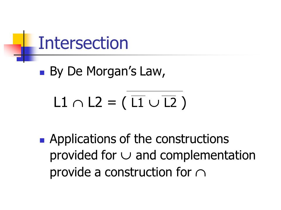 Intersection By De Morgan's Law, L1  L2 = ( L1  L2 ) Applications of the constructions provided for  and complementation provide a construction for 