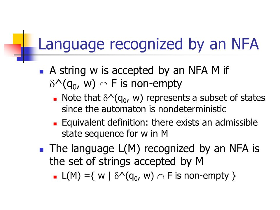 Language recognized by an NFA A string w is accepted by an NFA M if  ^(q 0, w)  F is non-empty Note that  ^(q 0, w) represents a subset of states since the automaton is nondeterministic Equivalent definition: there exists an admissible state sequence for w in M The language L(M) recognized by an NFA is the set of strings accepted by M L(M) ={ w |  ^(q 0, w)  F is non-empty }