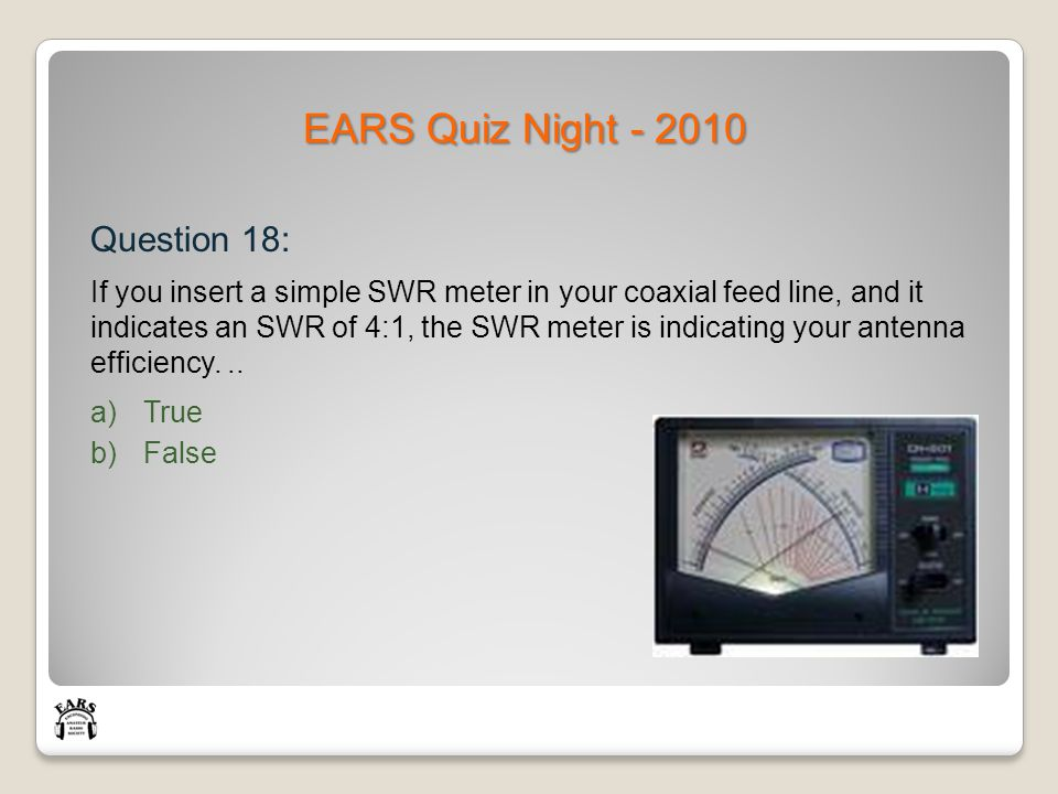 EARS Quiz Night - 2010 Question 18: If you insert a simple SWR meter in your coaxial feed line, and it indicates an SWR of 4:1, the SWR meter is indicating your antenna efficiency...