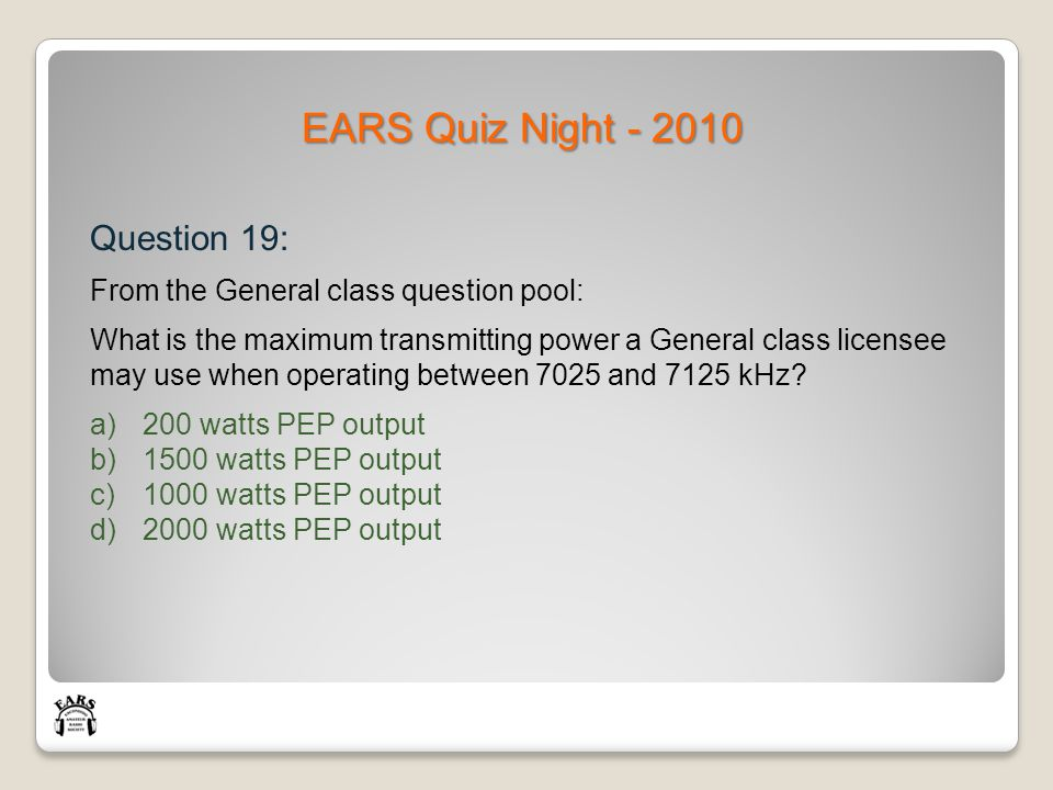 EARS Quiz Night - 2010 Question 19: From the General class question pool: What is the maximum transmitting power a General class licensee may use when operating between 7025 and 7125 kHz.