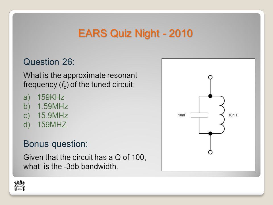 EARS Quiz Night - 2010 Question 26: What is the approximate resonant frequency (f c ) of the tuned circuit: a)159KHz b)1.59MHz c)15.9MHz d)159MHZ Bonus question: Given that the circuit has a Q of 100, what is the -3db bandwidth.