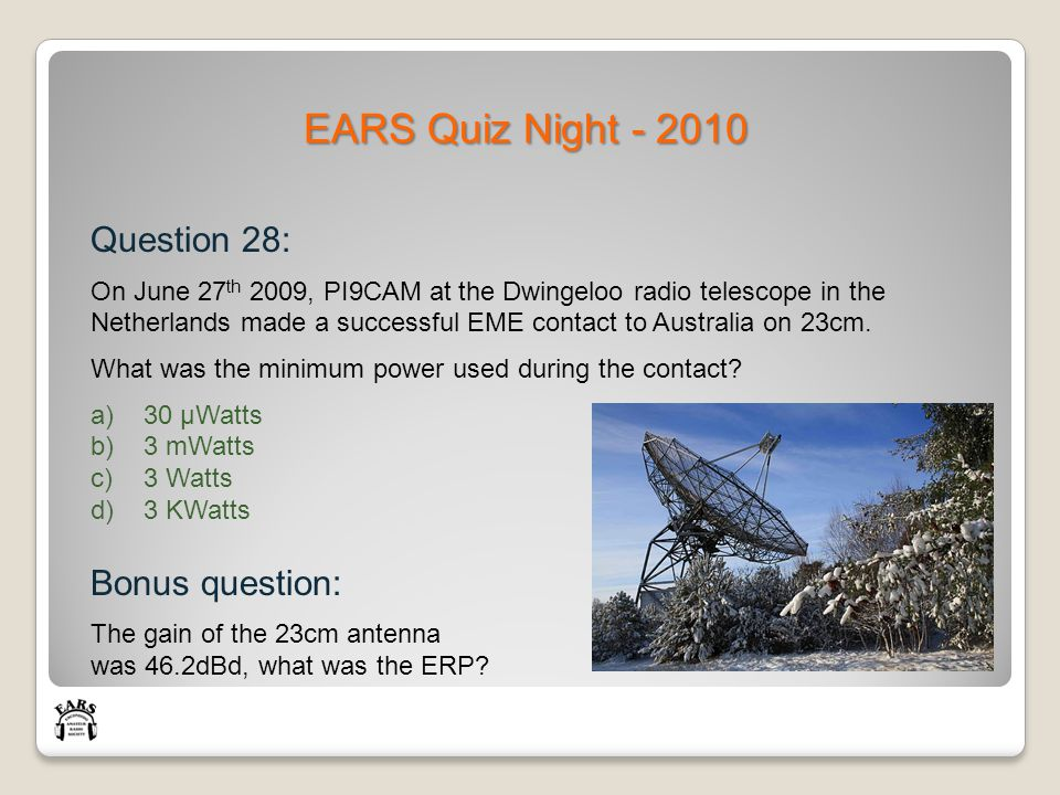 EARS Quiz Night - 2010 Question 28: On June 27 th 2009, PI9CAM at the Dwingeloo radio telescope in the Netherlands made a successful EME contact to Australia on 23cm.
