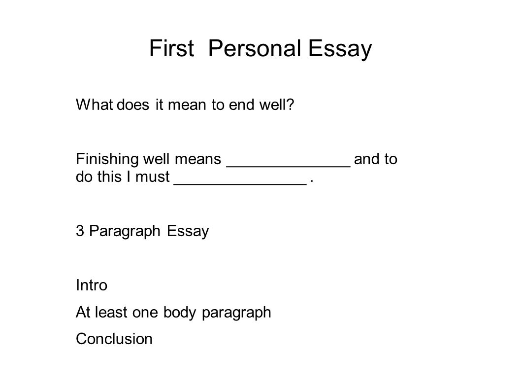 First Personal Essay What does it mean to end well? Finishing well means ______________ and to do this I must _______________. 3 Paragraph Essay Intro