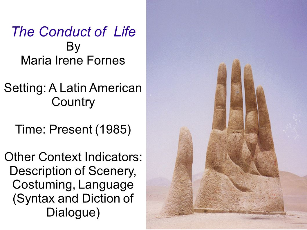 The Conduct of Life By Maria Irene Fornes Setting: A Latin American Country Time: Present (1985) Other Context Indicators: Description of Scenery, Costuming, Language (Syntax and Diction of Dialogue)