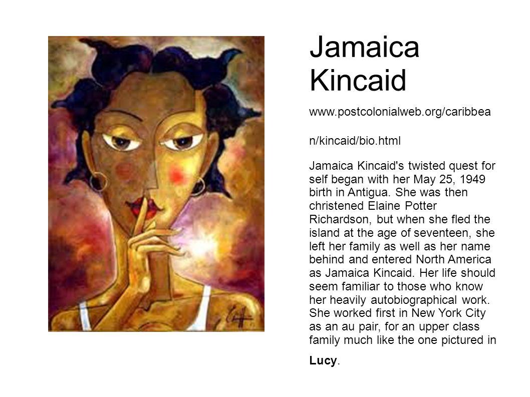Jamaica Kincaid www.postcolonialweb.org/caribbea n/kincaid/bio.html Jamaica Kincaid s twisted quest for self began with her May 25, 1949 birth in Antigua.