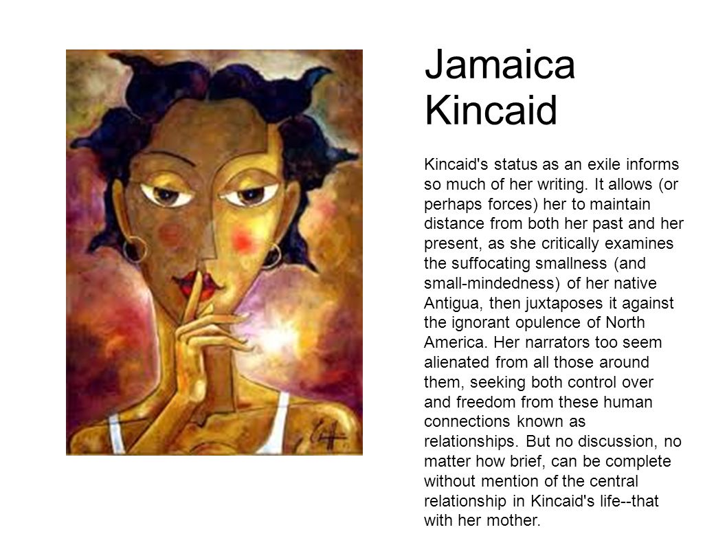 Jamaica Kincaid Kincaid's status as an exile informs so much of her writing. It allows (or perhaps forces) her to maintain distance from both her past