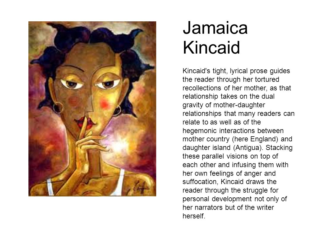 Jamaica Kincaid Kincaid's tight, lyrical prose guides the reader through her tortured recollections of her mother, as that relationship takes on the d