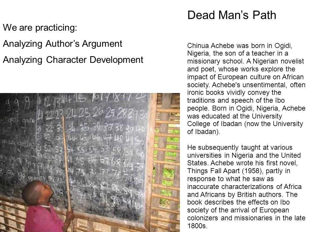 Dead Man's Path Chinua Achebe was born in Ogidi, Nigeria, the son of a teacher in a missionary school.