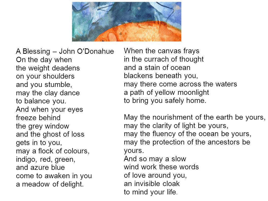A Blessing – John O'Donahue On the day when the weight deadens on your shoulders and you stumble, may the clay dance to balance you. And when your eye