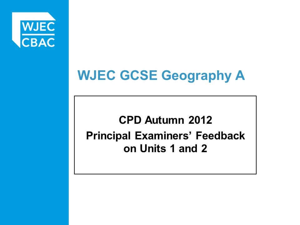WJEC GCSE Geography A CPD Autumn 2012 Principal Examiners' Feedback on Units 1 and 2