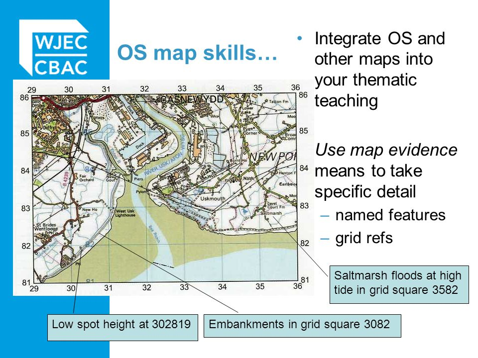 Integrate OS and other maps into your thematic teaching Use map evidence means to take specific detail –named features –grid refs OS map skills… Low spot height at 302819 Embankments in grid square 3082 Saltmarsh floods at high tide in grid square 3582