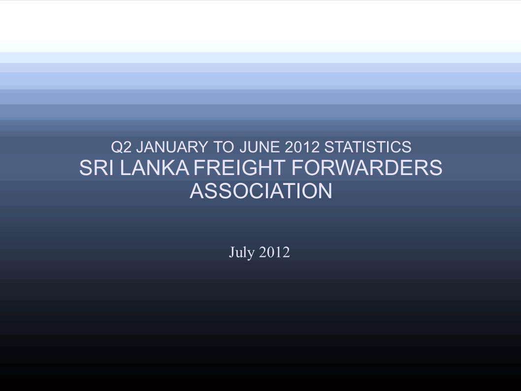 July 2012 Q2 JANUARY TO JUNE 2012 STATISTICS SRI LANKA FREIGHT FORWARDERS ASSOCIATION