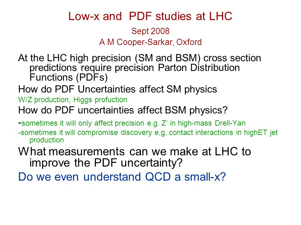 Low-x and PDF studies at LHC Sept 2008 A M Cooper-Sarkar, Oxford At the LHC high precision (SM and BSM) cross section predictions require precision Parton Distribution Functions (PDFs) How do PDF Uncertainties affect SM physics W/Z production, Higgs profuction How do PDF uncertainties affect BSM physics.