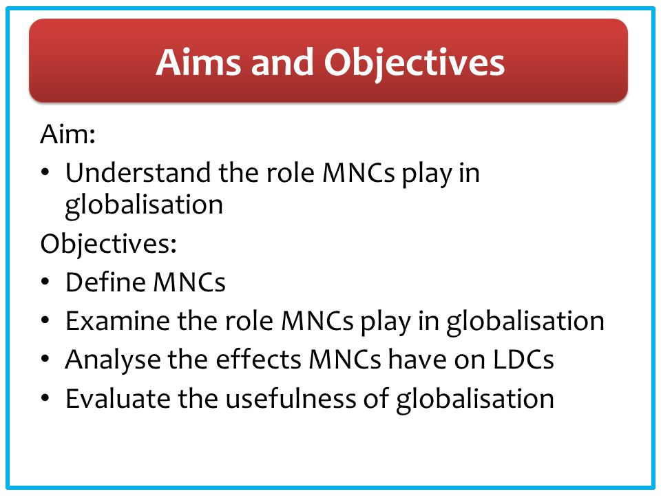 Aims and Objectives Aim: Understand the role MNCs play in globalisation Objectives: Define MNCs Examine the role MNCs play in globalisation Analyse th