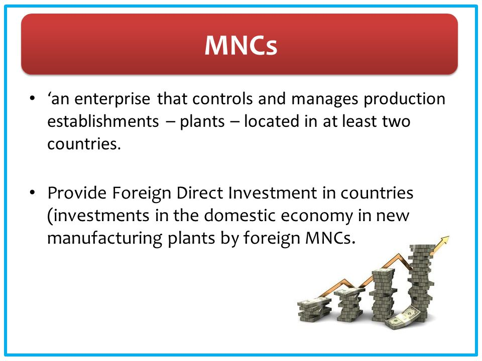 MNCs 'an enterprise that controls and manages production establishments – plants – located in at least two countries. Provide Foreign Direct Investmen