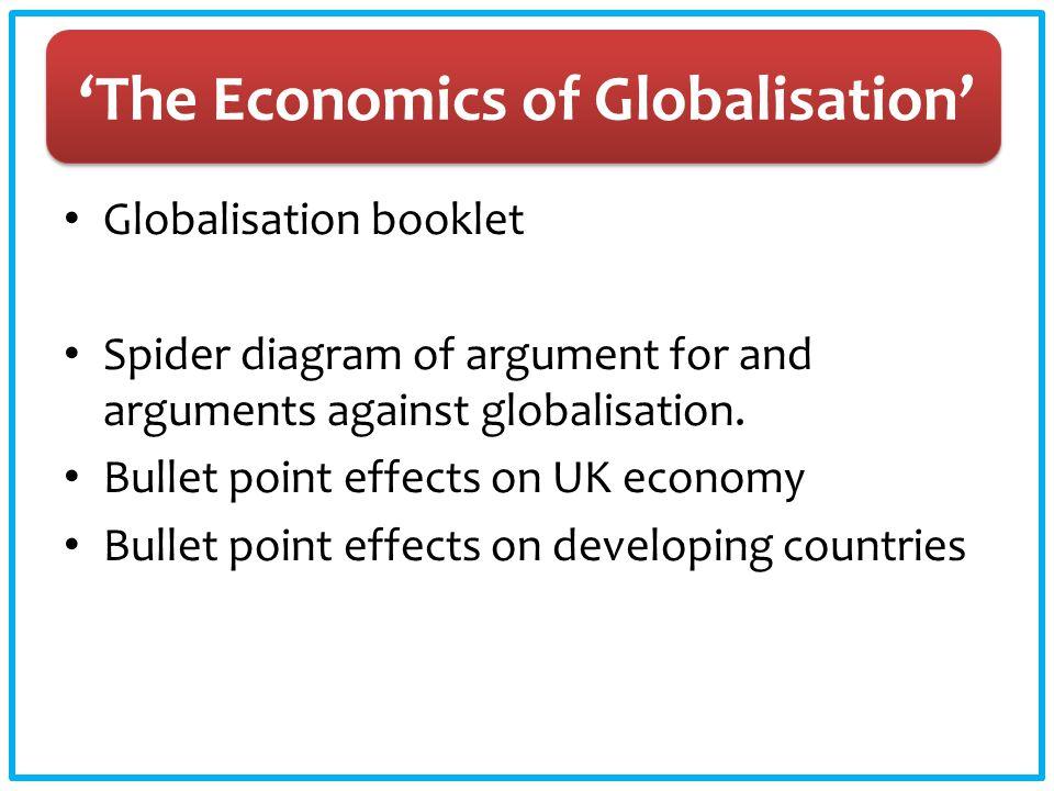 'The Economics of Globalisation' Globalisation booklet Spider diagram of argument for and arguments against globalisation. Bullet point effects on UK