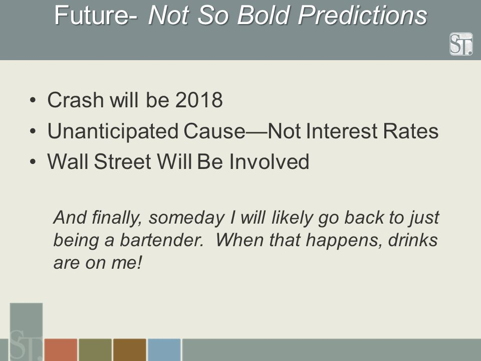 Future- Not So Bold Predictions Crash will be 2018 Unanticipated Cause—Not Interest Rates Wall Street Will Be Involved And finally, someday I will likely go back to just being a bartender.