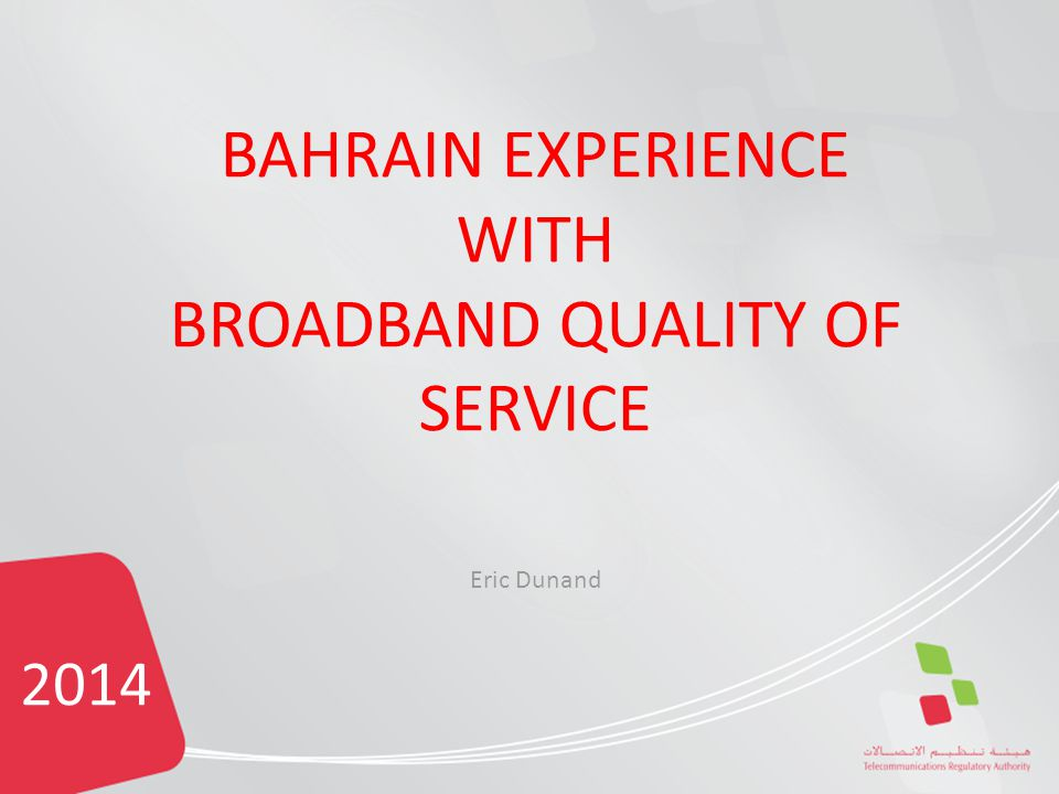 2014 BAHRAIN EXPERIENCE WITH BROADBAND QUALITY OF SERVICE Eric Dunand