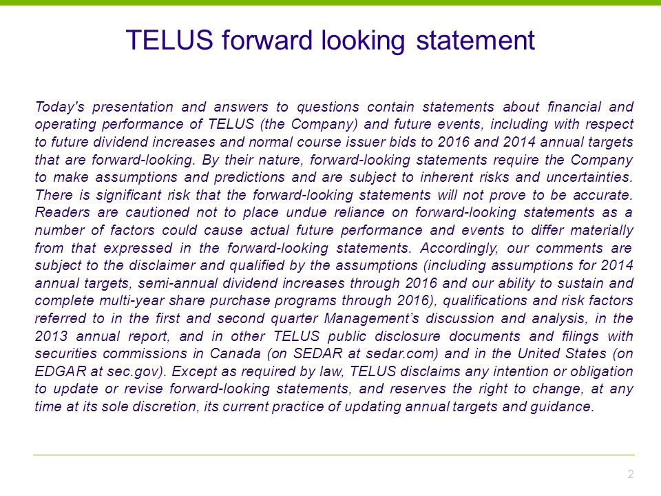 2 Today s presentation and answers to questions contain statements about financial and operating performance of TELUS (the Company) and future events, including with respect to future dividend increases and normal course issuer bids to 2016 and 2014 annual targets that are forward-looking.