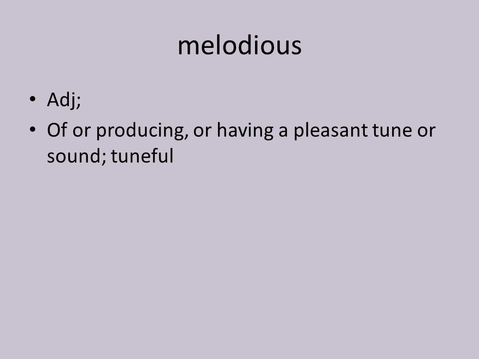 melodious Adj; Of or producing, or having a pleasant tune or sound; tuneful