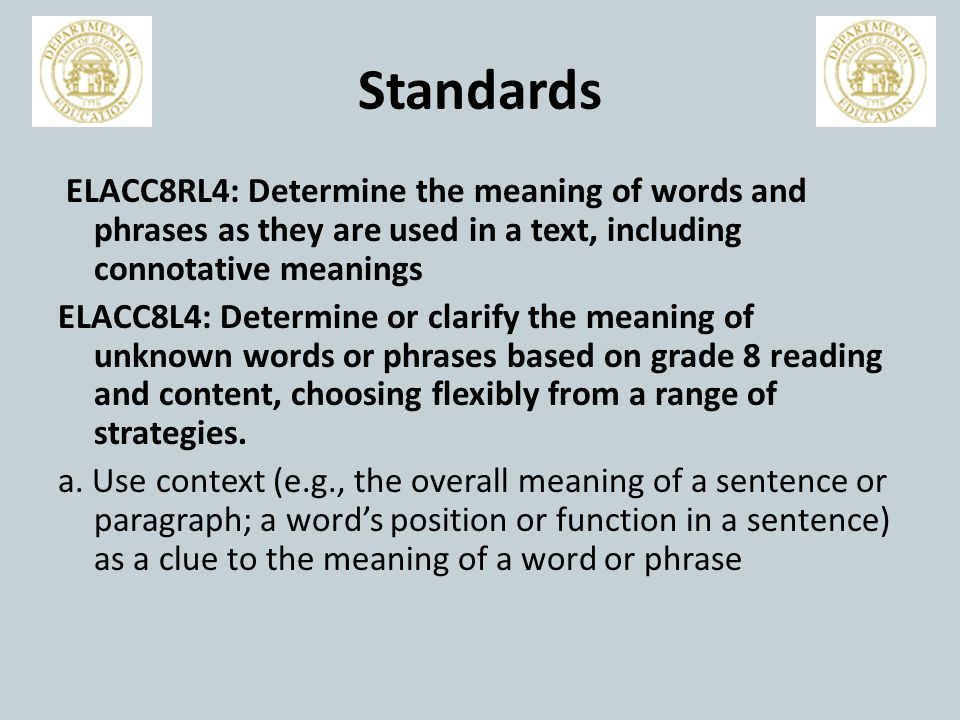Standards ELACC8RL4: Determine the meaning of words and phrases as they are used in a text, including connotative meanings ELACC8L4: Determine or clarify the meaning of unknown words or phrases based on grade 8 reading and content, choosing flexibly from a range of strategies.