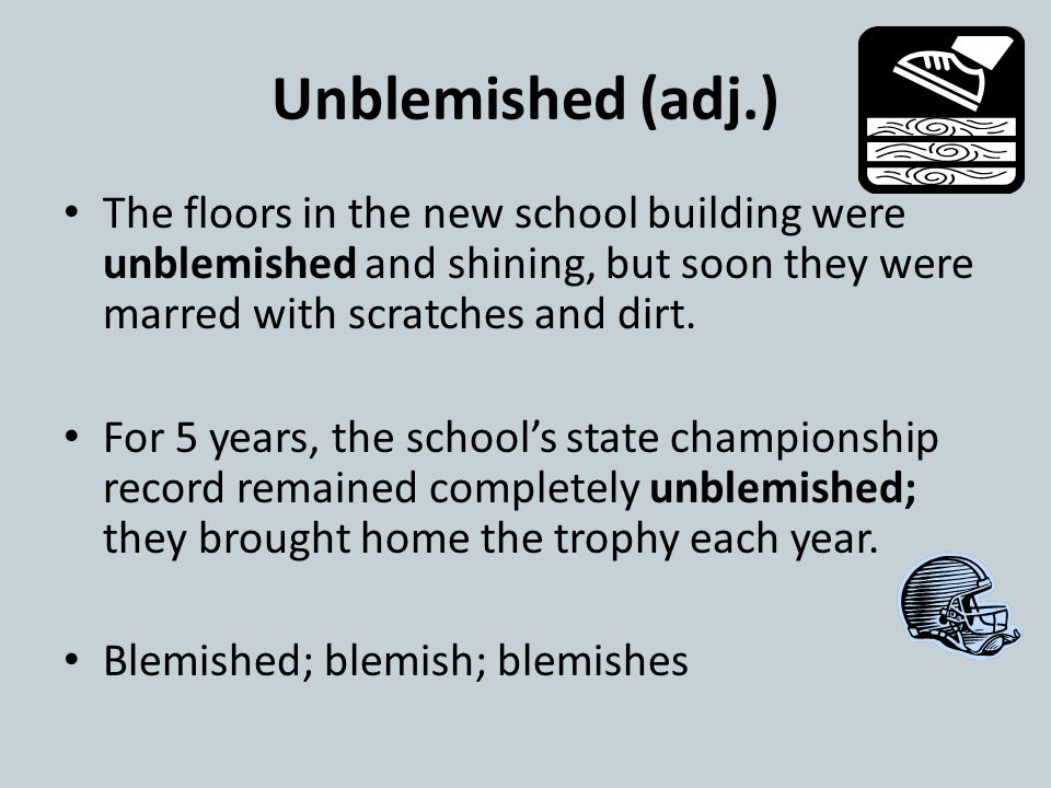 Unblemished (adj.) The floors in the new school building were unblemished and shining, but soon they were marred with scratches and dirt.