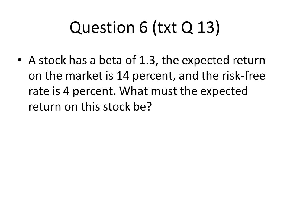 Question 6 (txt Q 13) A stock has a beta of 1.3, the expected return on the market is 14 percent, and the risk-free rate is 4 percent. What must the e