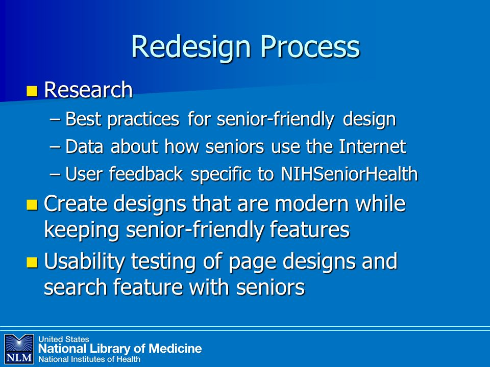 Redesign Process Research Research –Best practices for senior-friendly design –Data about how seniors use the Internet –User feedback specific to NIHSeniorHealth Create designs that are modern while keeping senior-friendly features Create designs that are modern while keeping senior-friendly features Usability testing of page designs and search feature with seniors Usability testing of page designs and search feature with seniors