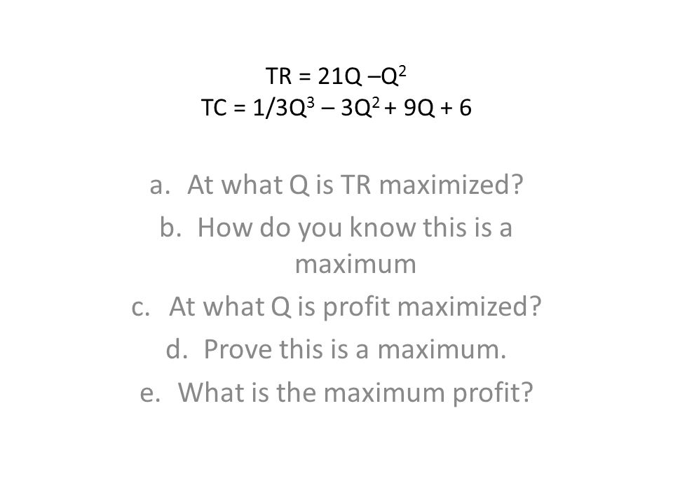 TR = 21Q –Q 2 TC = 1/3Q 3 – 3Q 2 + 9Q + 6 a.At what Q is TR maximized? b.How do you know this is a maximum c.At what Q is profit maximized? d.Prove th