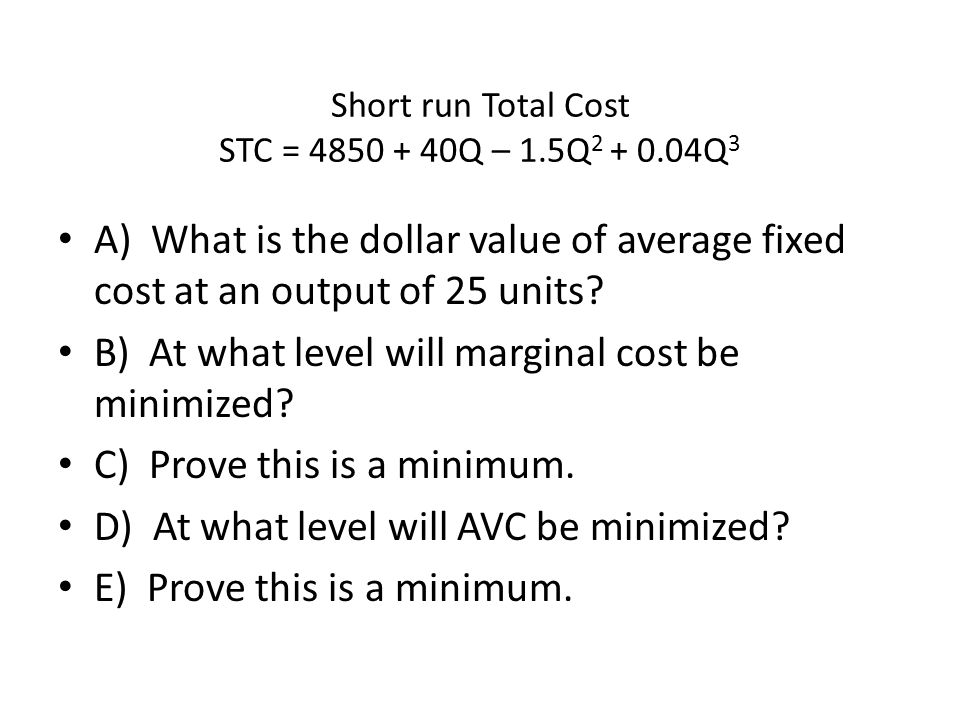 A) What is the dollar value of average fixed cost at an output of 25 units? B) At what level will marginal cost be minimized? C) Prove this is a minim