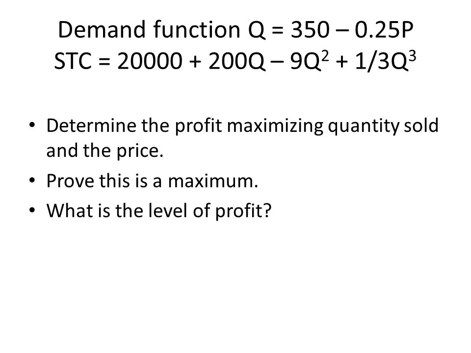 Demand function Q = 350 – 0.25P STC = 20000 + 200Q – 9Q 2 + 1/3Q 3 Determine the profit maximizing quantity sold and the price. Prove this is a maximu