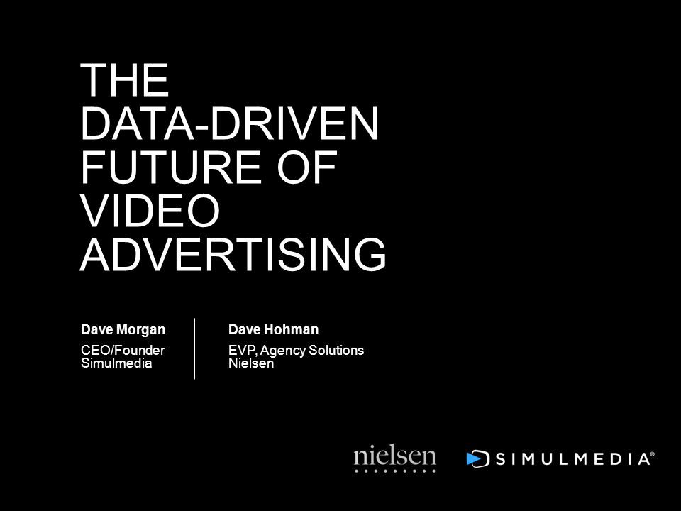 Dave Morgan CEO/Founder Simulmedia THE DATA-DRIVEN FUTURE OF VIDEO ADVERTISING Dave Hohman EVP, Agency Solutions Nielsen