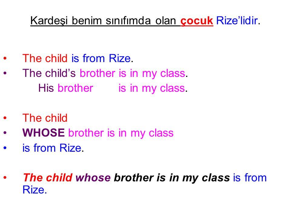 Kardeşi benim sınıfımda olan çocuk Rize'lidir. The child is from Rize. The child's brother is in my class. His brother is in my class. The child WHOSE