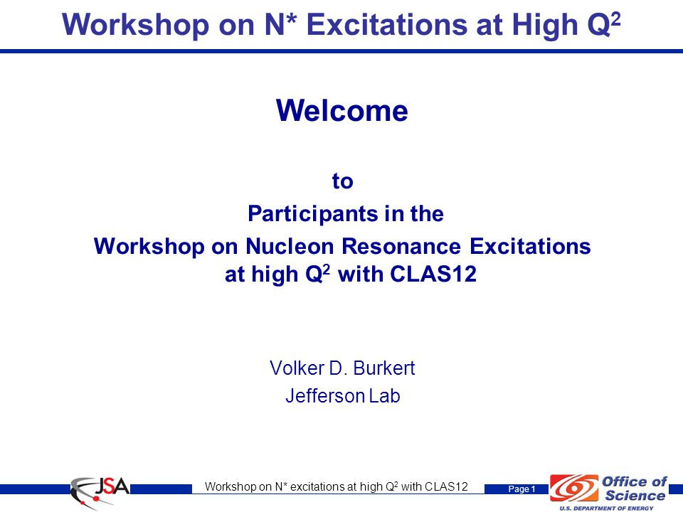 Workshop on N* excitations at high Q 2 with CLAS12 Page 1 Workshop on N* Excitations at High Q 2 Welcome to Participants in the Workshop on Nucleon Resonance Excitations at high Q 2 with CLAS12 Volker D.