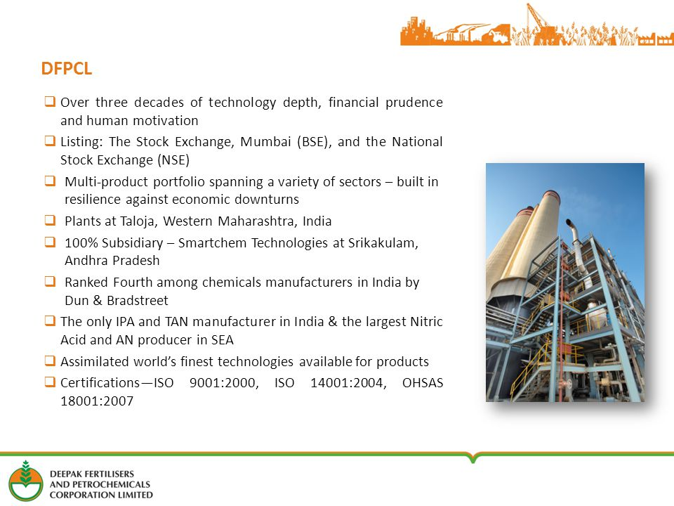 DFPCL  Over three decades of technology depth, financial prudence and human motivation  Listing: The Stock Exchange, Mumbai (BSE), and the National Stock Exchange (NSE)  Multi-product portfolio spanning a variety of sectors – built in resilience against economic downturns  Plants at Taloja, Western Maharashtra, India  100% Subsidiary – Smartchem Technologies at Srikakulam, Andhra Pradesh  Ranked Fourth among chemicals manufacturers in India by Dun & Bradstreet  The only IPA and TAN manufacturer in India & the largest Nitric Acid and AN producer in SEA  Assimilated world's finest technologies available for products  Certifications—ISO 9001:2000, ISO 14001:2004, OHSAS 18001:2007